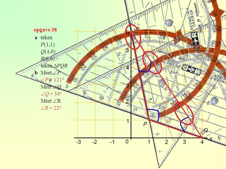 2 1234 1 3 4 5 6 y x -2-3 0 ateken P(1,1) Q(4,0) R(0,6) teken ∆PQR bMeet  P  P = 121º Meet  Q  Q = 38º Meet  R  R = 22º ∙ P Q ∙ ∙ R opgave 38