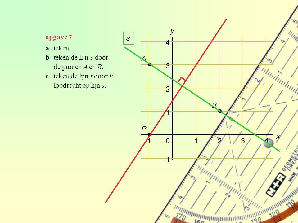 opgave 7 01234 1 2 3 4 y ateken bteken de lijn s door de punten A en B. cteken de lijn t door P loodrecht op lijn s. ∙ A ∙ B ∙ P s x