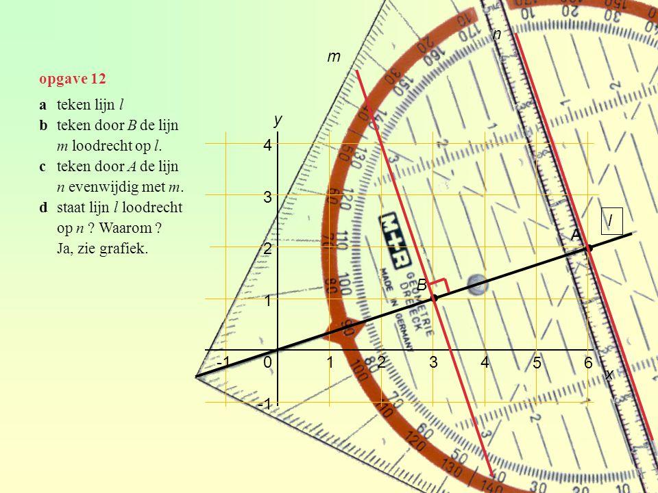 opgave 12 01234 1 2 3 4 y 56 x ateken lijn l bteken door B de lijn m loodrecht op l. cteken door A de lijn n evenwijdig met m. dstaat lijn l loodrecht