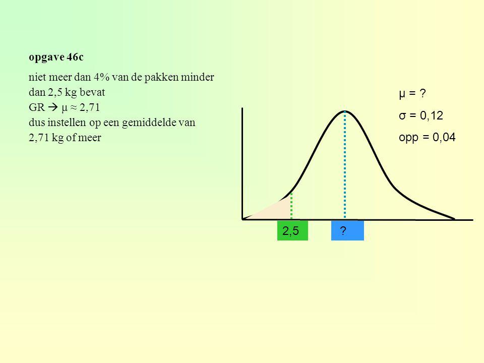 opgave 46c ? μ = ? σ = 0,12 opp = 0,04 niet meer dan 4% van de pakken minder dan 2,5 kg bevat GR  μ ≈ 2,71 dus instellen op een gemiddelde van 2,71 k