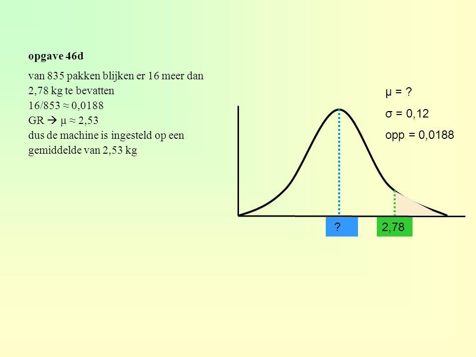 opgave 46d ? μ = ? σ = 0,12 opp = 0,0188 van 835 pakken blijken er 16 meer dan 2,78 kg te bevatten 16/853 ≈ 0,0188 GR  μ ≈ 2,53 dus de machine is ing