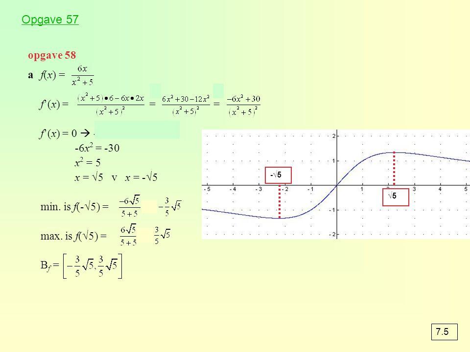 opgave 58 af(x) = f'(x) = = = f'(x) = 0  -6x 2 + 30 = 0 -6x 2 = -30 x 2 = 5 x = √5 v x = -√5 min. is f(-√5) = = max. is f(√5) = = B f = -√5 √5 7.5 Op