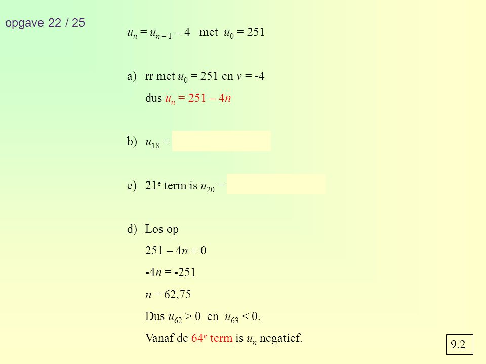 opgave 22 / 25 u n = u n – 1 – 4 met u 0 = 251 a)rr met u 0 = 251 en v = -4 dus u n = 251 – 4n b)u 18 = 251 – 4 · 18 = 179 c)21 e term is u 20 = 251 – 4 · 20 = 171 d)Los op 251 – 4n = 0 -4n = -251 n = 62,75 Dus u 62 > 0 en u 63 < 0.