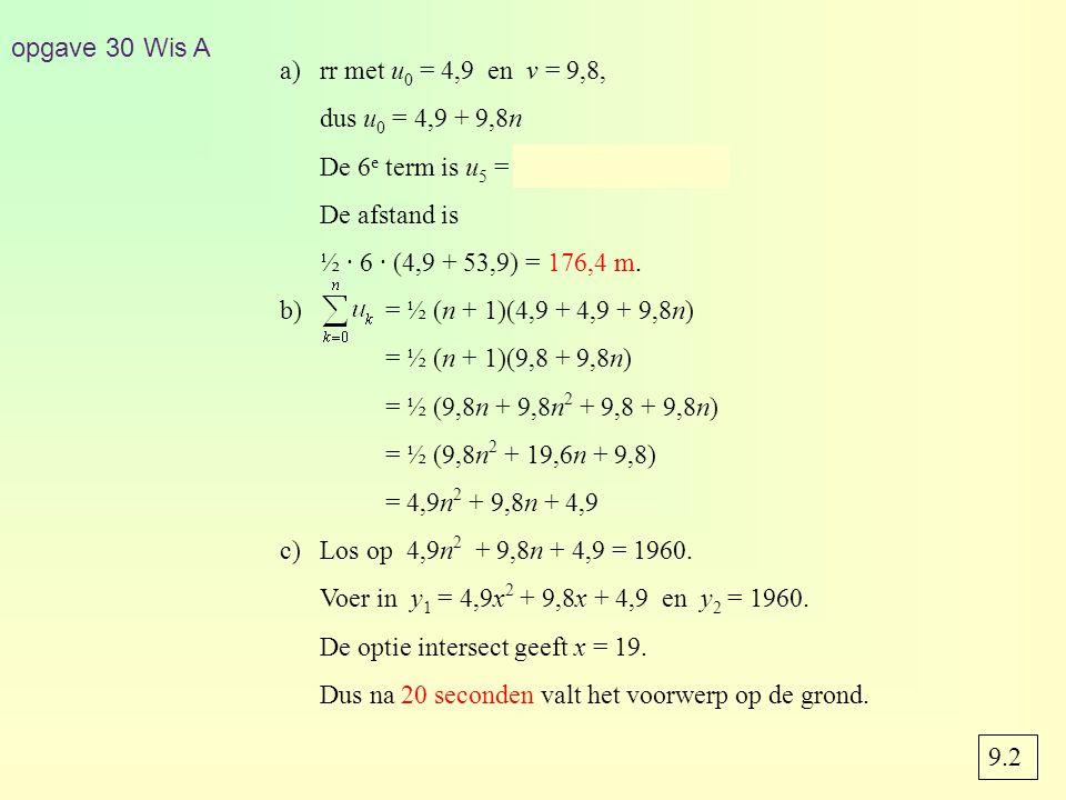 9.2 opgave 30 Wis A a)rr met u 0 = 4,9 en v = 9,8, dus u 0 = 4,9 + 9,8n De 6 e term is u 5 = 4,9 + 9,8 · 5 = 53,9.