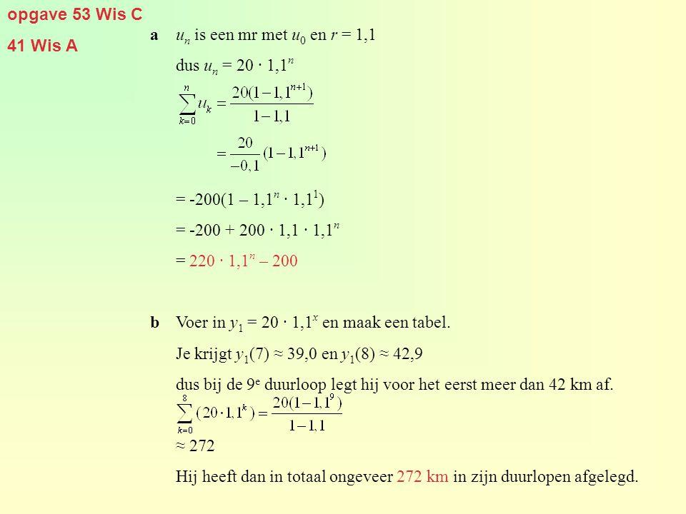 opgave 53 Wis C 41 Wis A au n is een mr met u 0 en r = 1,1 dus u n = 20 · 1,1 n = -200(1 – 1,1 n · 1,1 1 ) = -200 + 200 · 1,1 · 1,1 n = 220 · 1,1 n – 200 bVoer in y 1 = 20 · 1,1 x en maak een tabel.