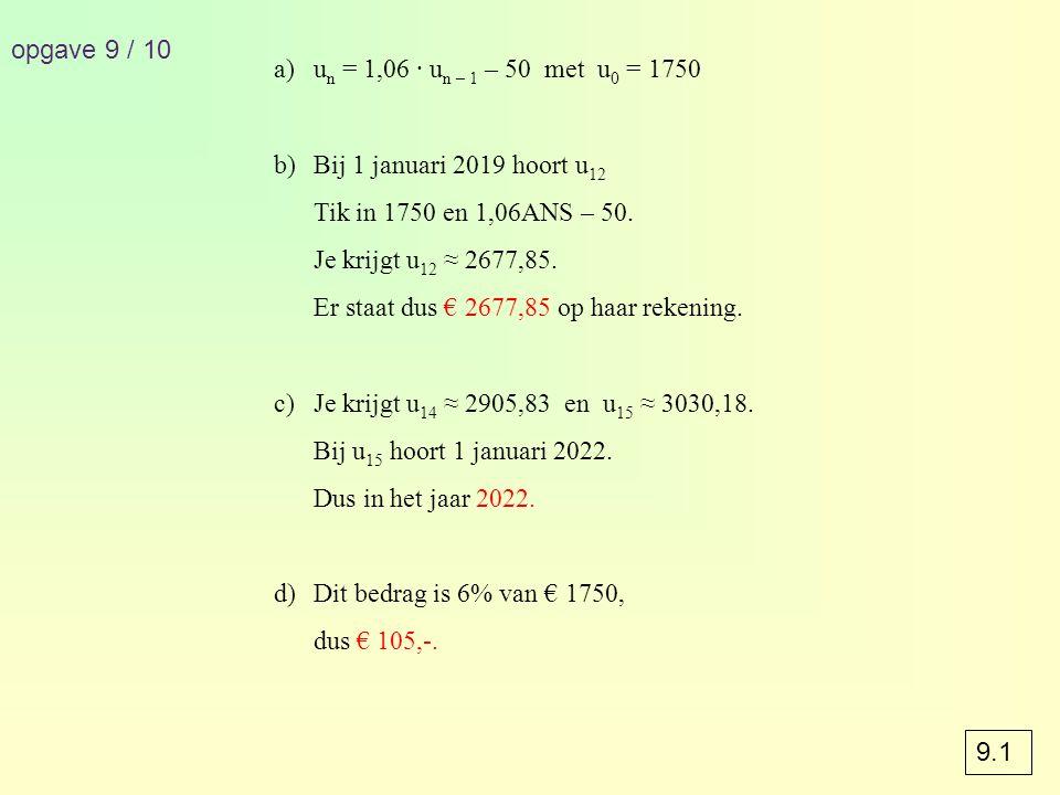 opgave 9 / 10 a)u n = 1,06 · u n – 1 – 50 met u 0 = 1750 b)Bij 1 januari 2019 hoort u 12 Tik in 1750 en 1,06ANS – 50.
