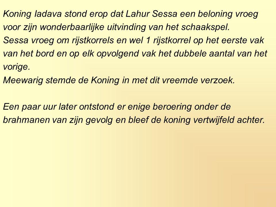 Koning Iadava stond erop dat Lahur Sessa een beloning vroeg voor zijn wonderbaarlijke uitvinding van het schaakspel. Sessa vroeg om rijstkorrels en we