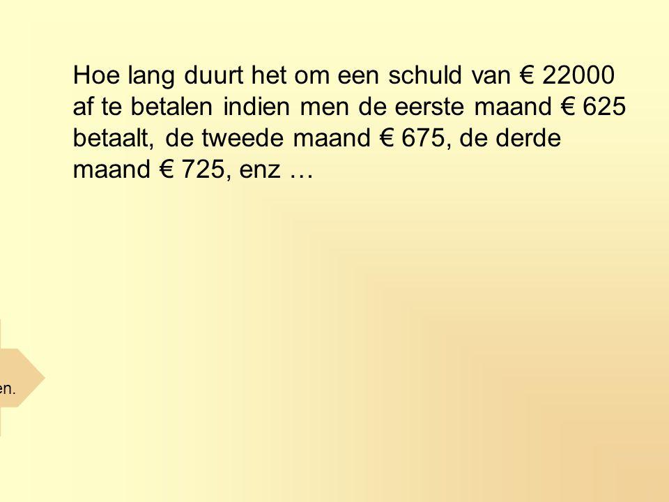 Hoe lang duurt het om een schuld van € 22000 af te betalen indien men de eerste maand € 625 betaalt, de tweede maand € 675, de derde maand € 725, enz … De schuld is afbetaald na 20 maanden.