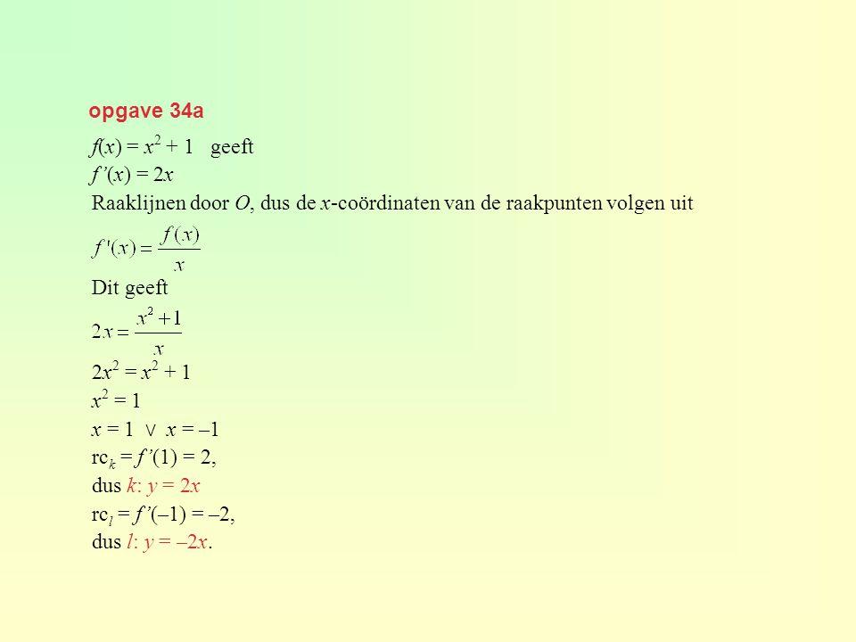 opgave 34a f(x) = x 2 + 1 geeft f'(x) = 2x Raaklijnen door O, dus de x-coördinaten van de raakpunten volgen uit Dit geeft 2x 2 = x 2 + 1 x 2 = 1 x = 1