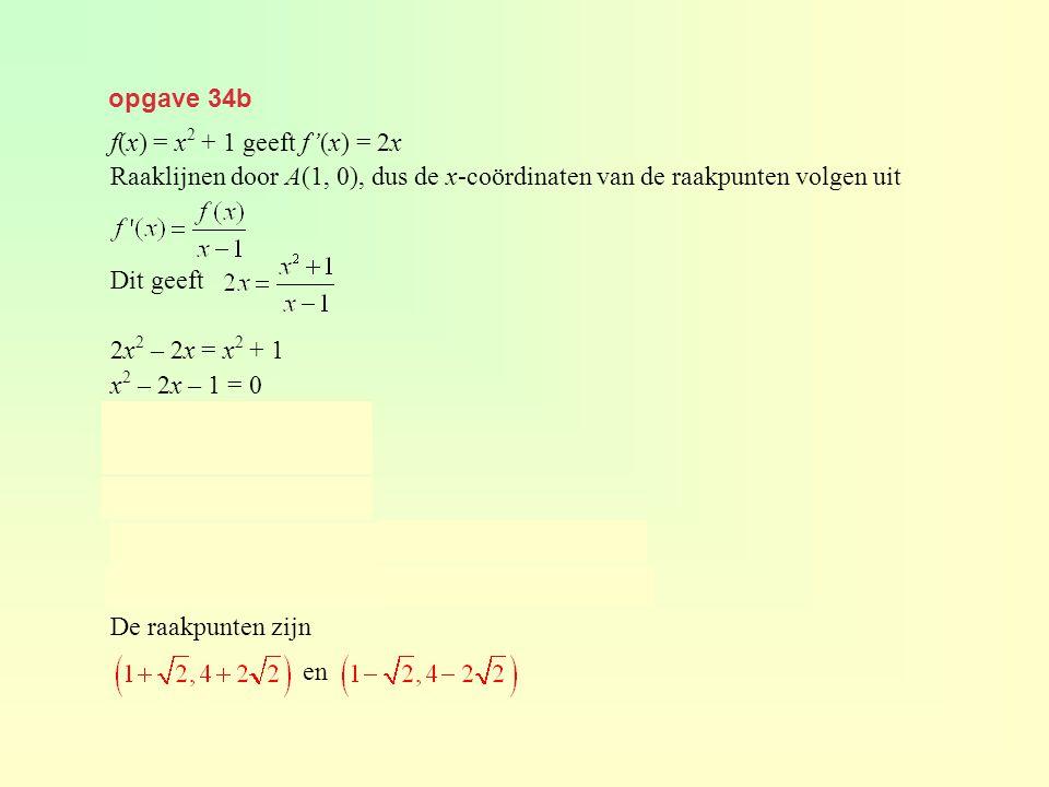 opgave 34b f(x) = x 2 + 1 geeft f'(x) = 2x Raaklijnen door A(1, 0), dus de x-coördinaten van de raakpunten volgen uit Dit geeft 2x 2 – 2x = x 2 + 1 x