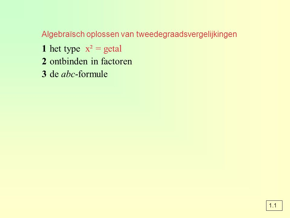 Algebraïsch oplossen van tweedegraadsvergelijkingen 1het type x² = getal 2ontbinden in factoren 3de abc-formule 1.1