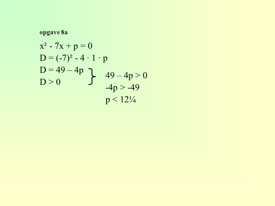 opgave 8a x² - 7x + p = 0 D = (-7)² - 4 · 1 · p D = 49 – 4p D > 0 49 – 4p > 0 -4p > -49 p < 12¼