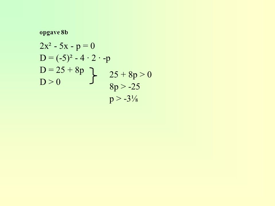 opgave 8b 2x² - 5x - p = 0 D = (-5)² - 4 · 2 · -p D = 25 + 8p D > 0 25 + 8p > 0 8p > -25 p > -3⅛