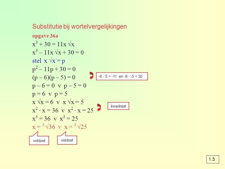 Substitutie bij wortelvergelijkingen opgave 36a x 3 + 30 = 11x √x x 3 – 11x √x + 30 = 0 stel x √x = p p 2 – 11p + 30 = 0 (p – 6)(p – 5) = 0 p – 6 = 0