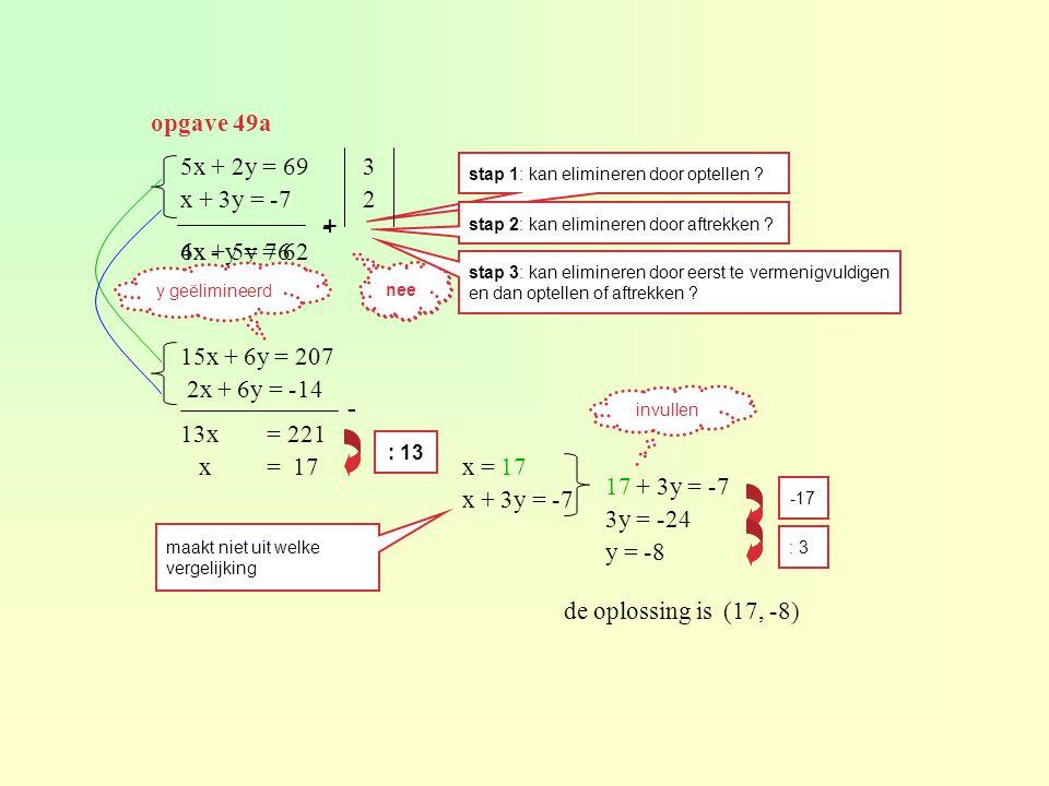 opgave 49a 5x + 2y = 69 x + 3y = -7 stap 1: kan elimineren door optellen ? 6x + 5y = 62 + nee stap 2: kan elimineren door aftrekken ? - 4x - y = 76 ne