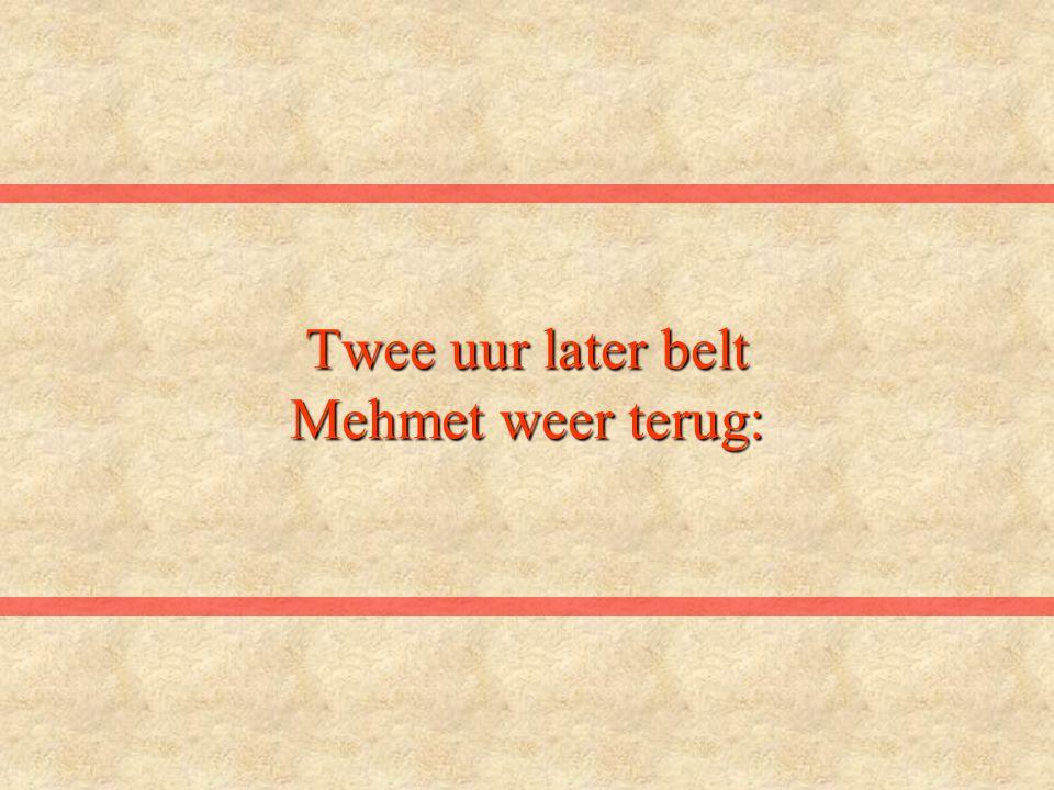 Twee uur later belt Mehmet weer terug: