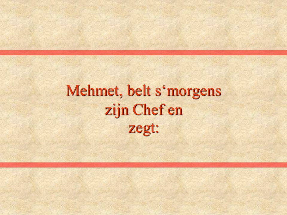 Mehmet, belt s'morgens zijn Chef en zegt: