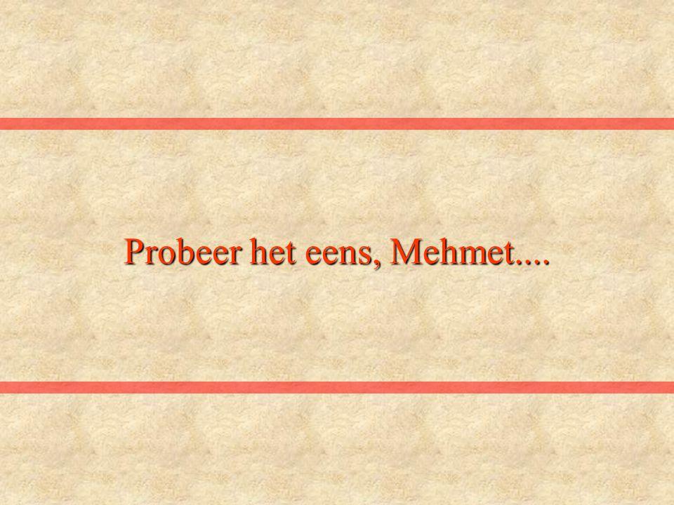 Probeer het eens, Mehmet....