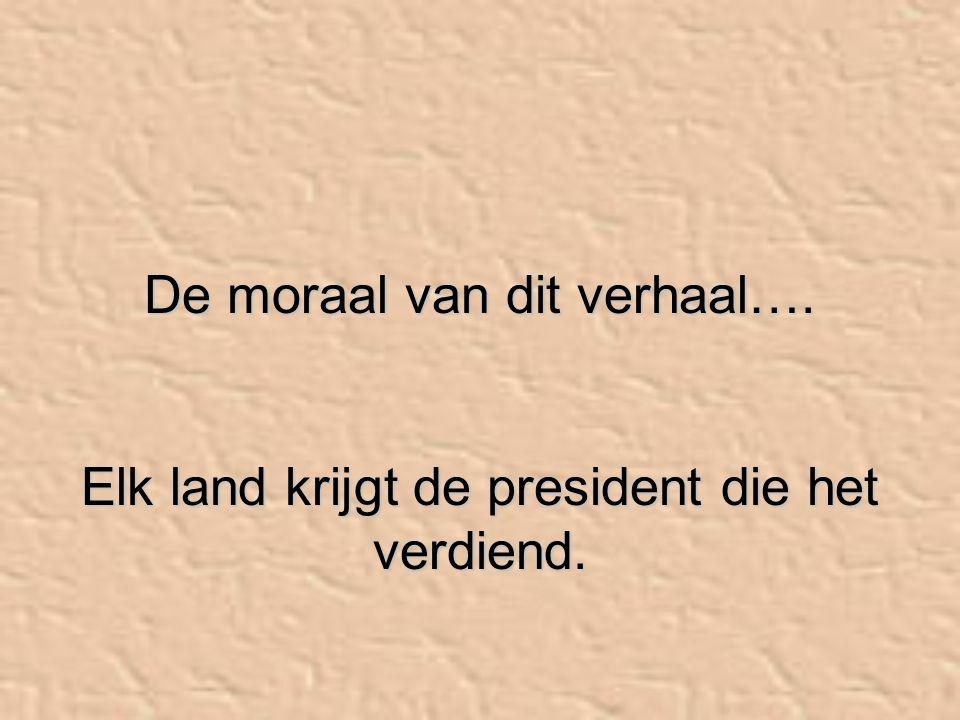 De moraal van dit verhaal…. Elk land krijgt de president die het verdiend.