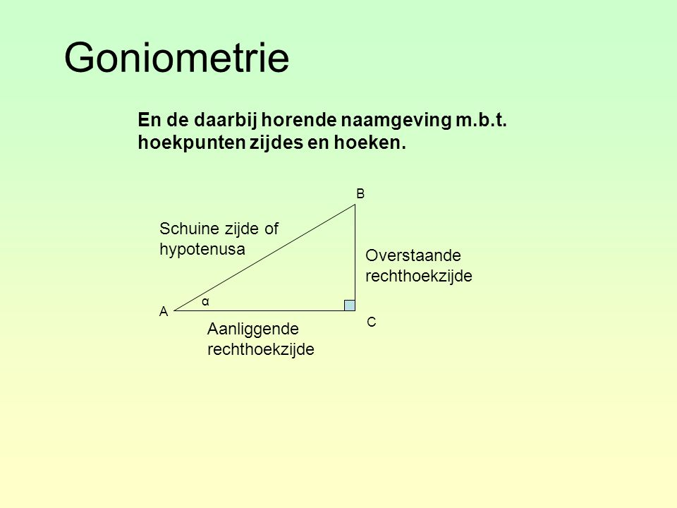 Goniometrie En de daarbij horende naamgeving m.b.t. hoekpunten zijdes en hoeken. α A B C Overstaande rechthoekzijde Aanliggende rechthoekzijde Schuine
