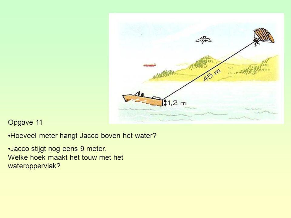 Opgave 11 Hoeveel meter hangt Jacco boven het water? Jacco stijgt nog eens 9 meter. Welke hoek maakt het touw met het wateroppervlak?