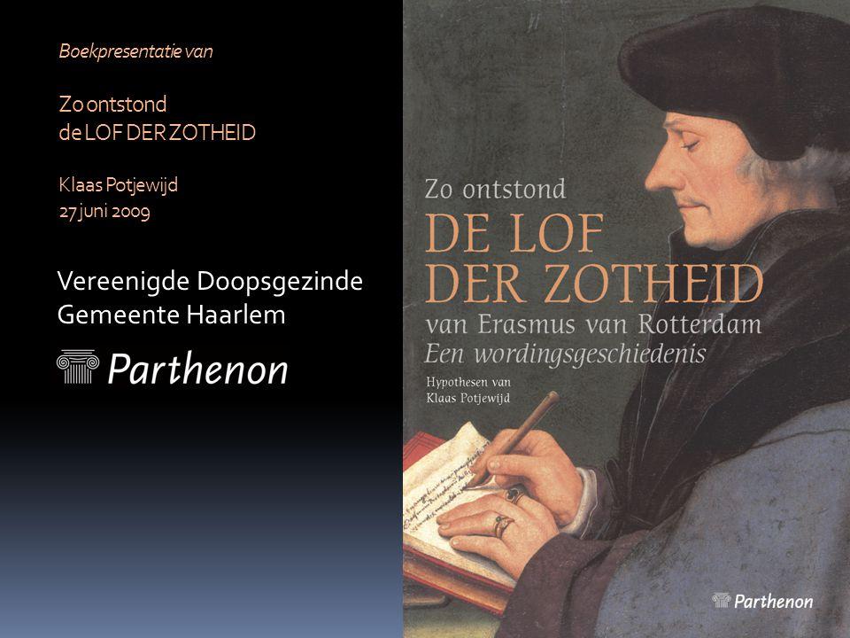 Vereenigde Doopsgezinde Gemeente Haarlem Boekpresentatie van Zo ontstond de LOF DER ZOTHEID Klaas Potjewijd 27 juni 2009