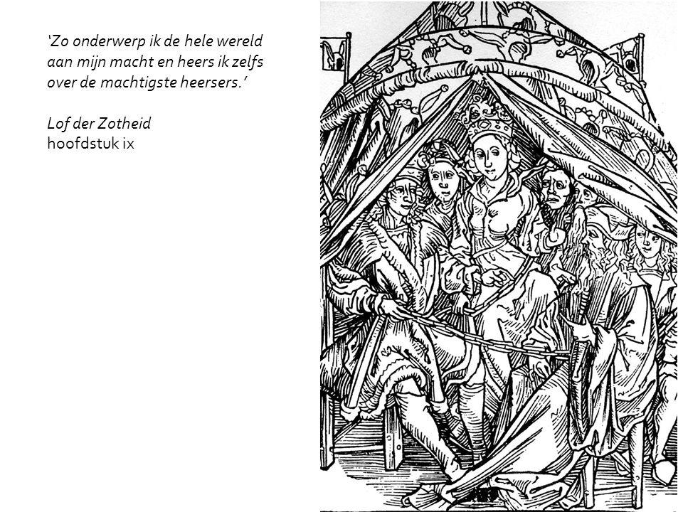 'Zo onderwerp ik de hele wereld aan mijn macht en heers ik zelfs over de machtigste heersers.' Lof der Zotheid hoofdstuk ix