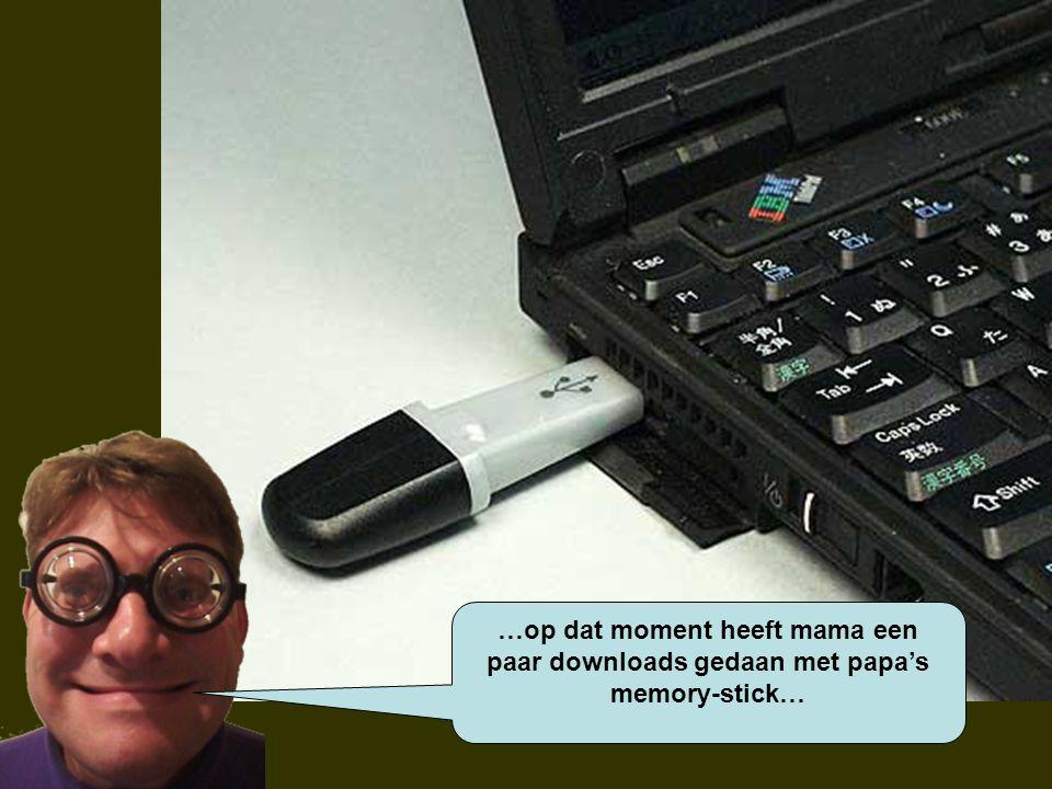 …op dat moment heeft mama een paar downloads gedaan met papa's memory-stick…