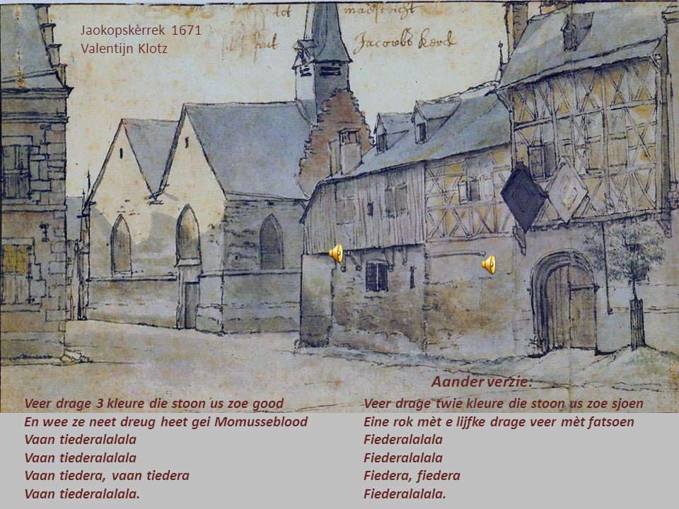 Jaokopskèrrek 1671 Valentijn Klotz Veer drage 3 kleure die stoon us zoe good En wee ze neet dreug heet gei Momusseblood Vaan tiederalalala Vaan tiedera, vaan tiedera Vaan tiederalalala.