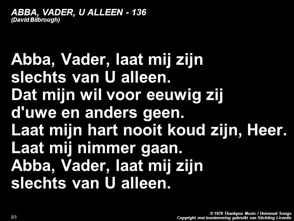 Copyright met toestemming gebruikt van Stichting Licentie © 1979 Thankyou Music / Universal Songs 3/3 ABBA, VADER, U ALLEEN - 136 (David Bilbrough) Abba, Father, let me be Yours and Yours alone.