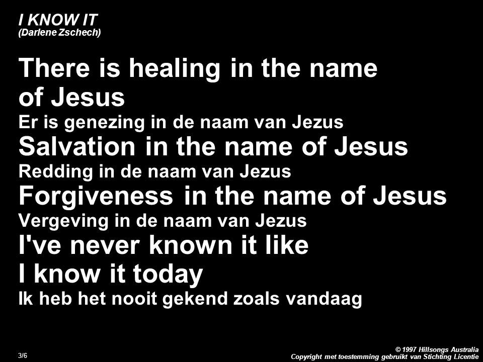Copyright met toestemming gebruikt van Stichting Licentie © 1997 Hillsongs Australia 3/6 I KNOW IT (Darlene Zschech) There is healing in the name of J