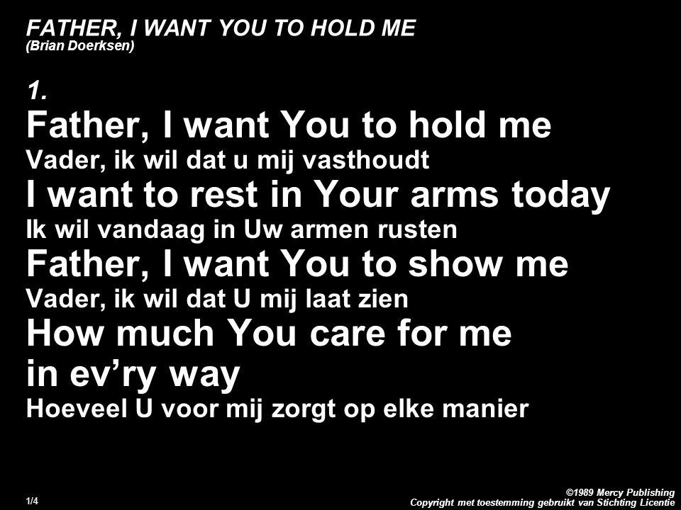 Copyright met toestemming gebruikt van Stichting Licentie ©1989 Mercy Publishing 1/4 FATHER, I WANT YOU TO HOLD ME (Brian Doerksen) 1. Father, I want