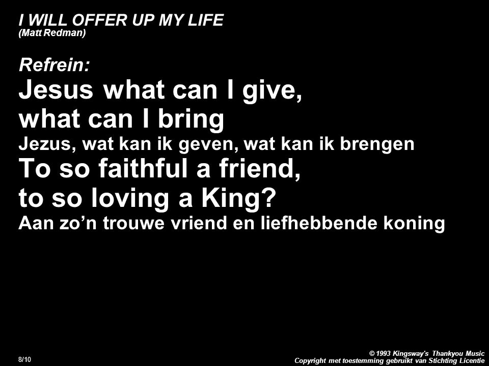 Copyright met toestemming gebruikt van Stichting Licentie © 1993 Kingsway s Thankyou Music 9/10 I WILL OFFER UP MY LIFE (Matt Redman) Refrein: Saviour, what can be said, what can be sung Redder, wat kan gezegd of gezongen worden As a praise of Your name Als lof voor Uw naam For the things You have done.