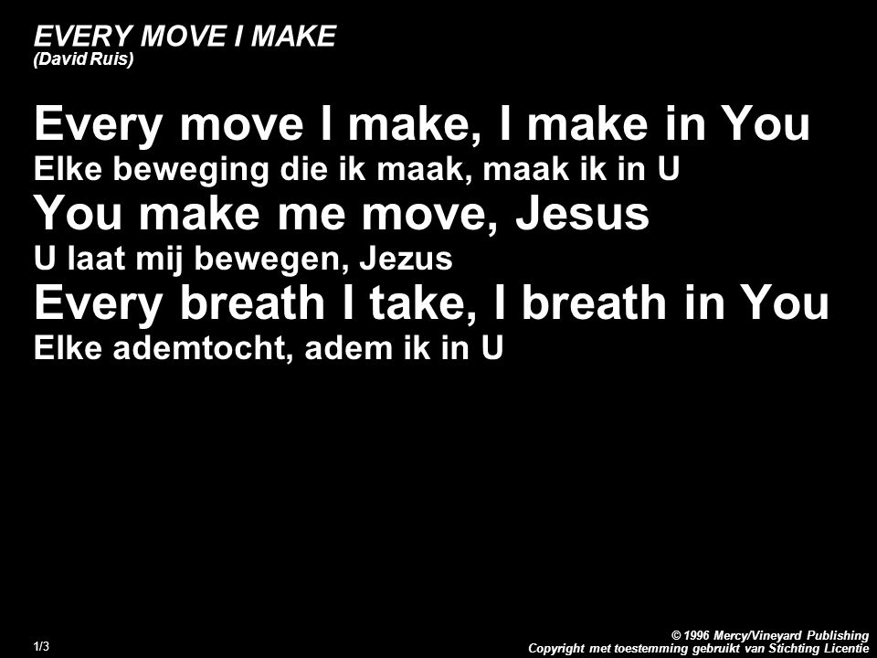Copyright met toestemming gebruikt van Stichting Licentie © 1996 Mercy/Vineyard Publishing 1/3 EVERY MOVE I MAKE (David Ruis) Every move I make, I make in You Elke beweging die ik maak, maak ik in U You make me move, Jesus U laat mij bewegen, Jezus Every breath I take, I breath in You Elke ademtocht, adem ik in U