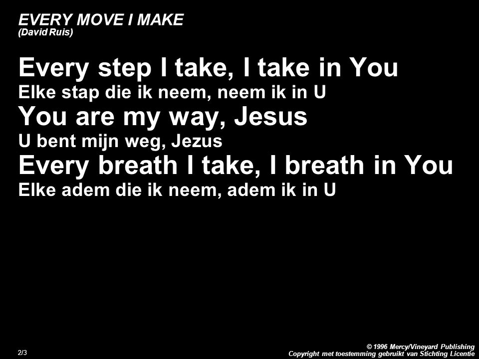 Copyright met toestemming gebruikt van Stichting Licentie © 1996 Mercy/Vineyard Publishing 2/3 EVERY MOVE I MAKE (David Ruis) Every step I take, I take in You Elke stap die ik neem, neem ik in U You are my way, Jesus U bent mijn weg, Jezus Every breath I take, I breath in You Elke adem die ik neem, adem ik in U