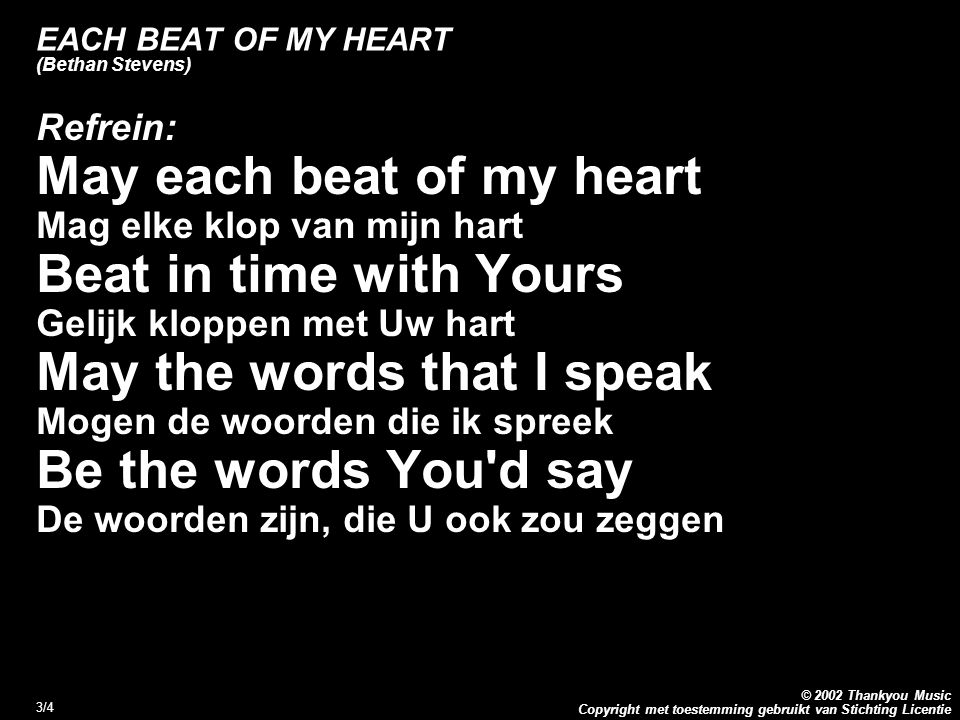 Copyright met toestemming gebruikt van Stichting Licentie © 2002 Thankyou Music 3/4 EACH BEAT OF MY HEART (Bethan Stevens) Refrein: May each beat of my heart Mag elke klop van mijn hart Beat in time with Yours Gelijk kloppen met Uw hart May the words that I speak Mogen de woorden die ik spreek Be the words You d say De woorden zijn, die U ook zou zeggen Refrein: May each beat of my heart Mag elke klop van mijn hart Beat in time with Yours Gelijk kloppen met Uw hart May the words that I speak Mogen de woorden die ik spreek Be the words You d say De woorden zijn, die U ook zou zeggen