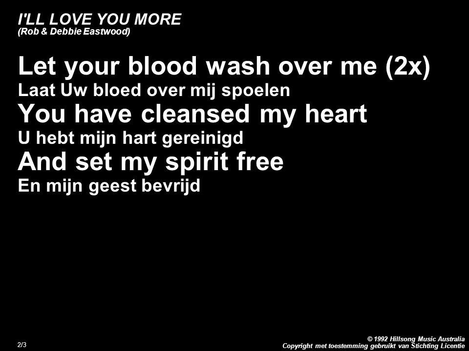 Copyright met toestemming gebruikt van Stichting Licentie © 1992 Hillsong Music Australia 2/3 I LL LOVE YOU MORE (Rob & Debbie Eastwood) Let your blood wash over me (2x) Laat Uw bloed over mij spoelen You have cleansed my heart U hebt mijn hart gereinigd And set my spirit free En mijn geest bevrijd