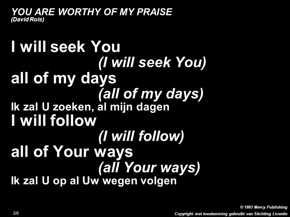 Copyright met toestemming gebruikt van Stichting Licentie © 1993 Mercy Publishing 2/6 YOU ARE WORTHY OF MY PRAISE (David Ruis) I will seek You (I will seek You) all of my days (all of my days) Ik zal U zoeken, al mijn dagen I will follow (I will follow) all of Your ways (all Your ways) Ik zal U op al Uw wegen volgen