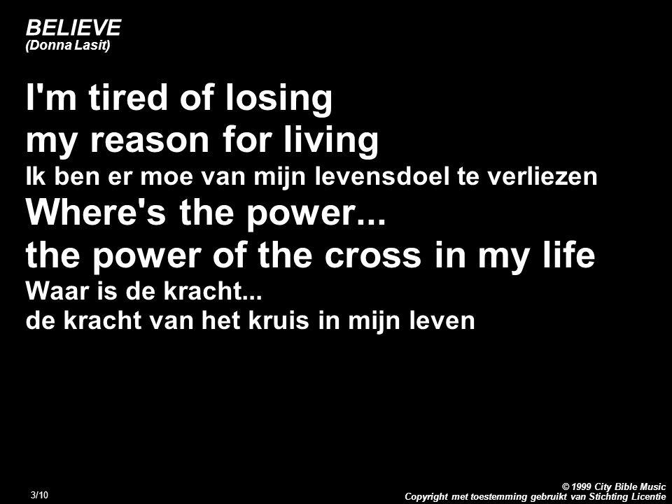Copyright met toestemming gebruikt van Stichting Licentie © 1999 City Bible Music 3/10 BELIEVE (Donna Lasit) I m tired of losing my reason for living Ik ben er moe van mijn levensdoel te verliezen Where s the power...
