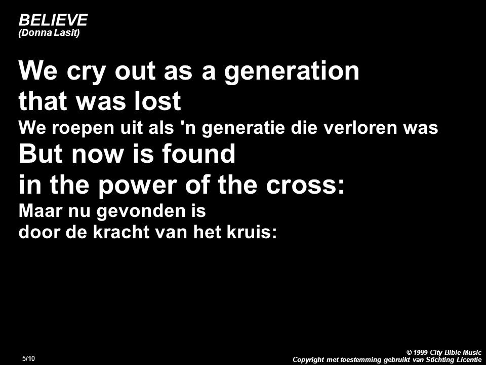 Copyright met toestemming gebruikt van Stichting Licentie © 1999 City Bible Music 5/10 BELIEVE (Donna Lasit) We cry out as a generation that was lost We roepen uit als n generatie die verloren was But now is found in the power of the cross: Maar nu gevonden is door de kracht van het kruis: