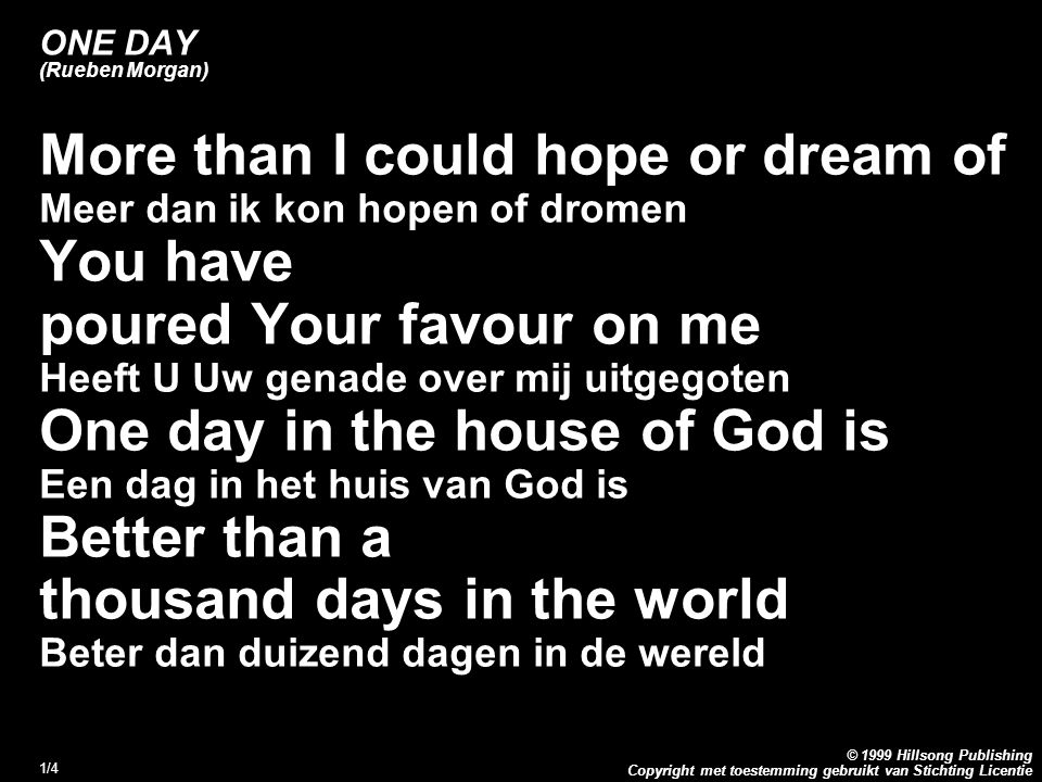 Copyright met toestemming gebruikt van Stichting Licentie © 1999 Hillsong Publishing 1/4 ONE DAY (Rueben Morgan) More than I could hope or dream of Meer dan ik kon hopen of dromen You have poured Your favour on me Heeft U Uw genade over mij uitgegoten One day in the house of God is Een dag in het huis van God is Better than a thousand days in the world Beter dan duizend dagen in de wereld