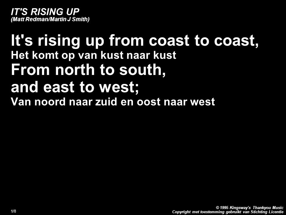 Copyright met toestemming gebruikt van Stichting Licentie © 1995 Kingsway s Thankyou Music 1/8 IT S RISING UP (Matt Redman/Martin J Smith) lt s rising up from coast to coast, Het komt op van kust naar kust From north to south, and east to west; Van noord naar zuid en oost naar west