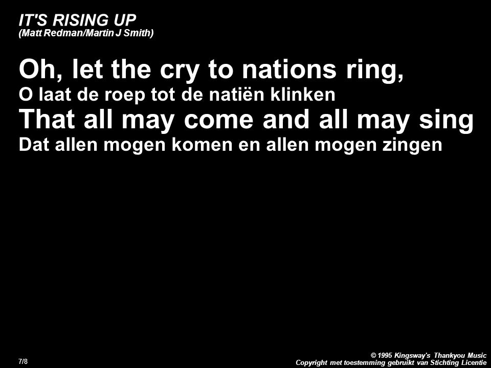 Copyright met toestemming gebruikt van Stichting Licentie © 1995 Kingsway s Thankyou Music 7/8 IT S RISING UP (Matt Redman/Martin J Smith) Oh, let the cry to nations ring, O laat de roep tot de natiën klinken That all may come and all may sing Dat allen mogen komen en allen mogen zingen