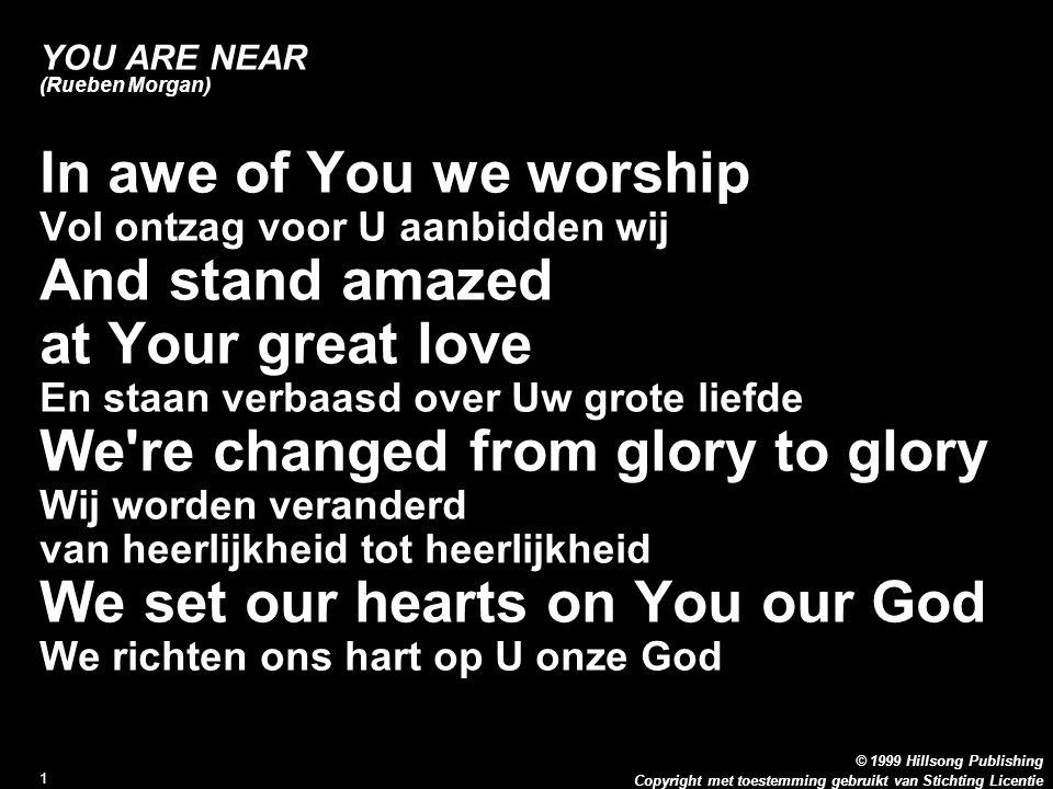 Copyright met toestemming gebruikt van Stichting Licentie © 1999 Hillsong Publishing 1 YOU ARE NEAR (Rueben Morgan) In awe of You we worship Vol ontza