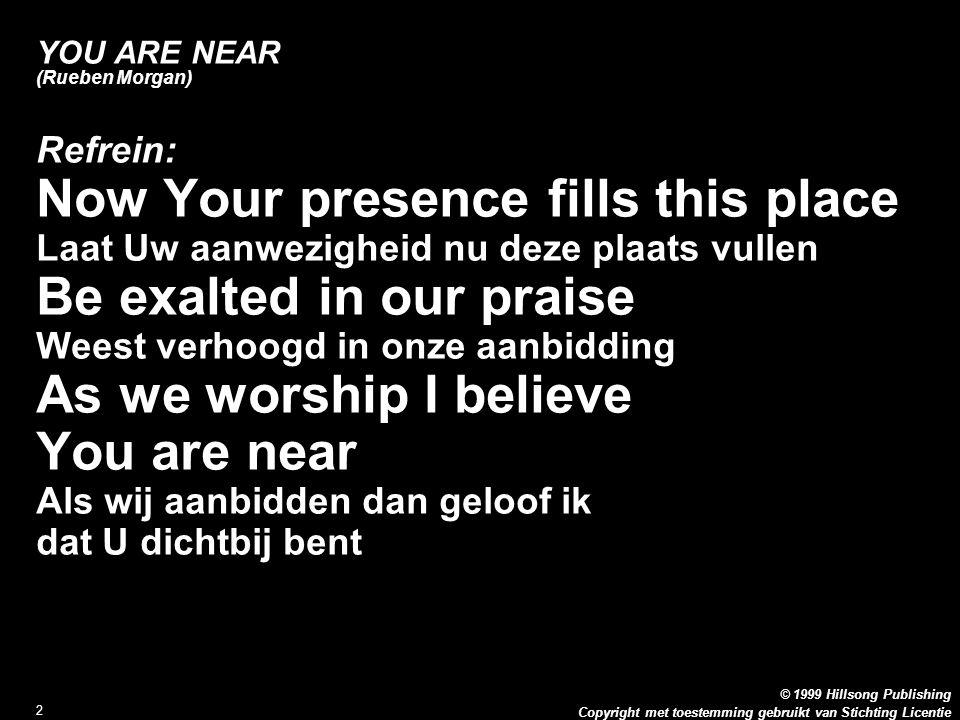 Copyright met toestemming gebruikt van Stichting Licentie © 1999 Hillsong Publishing 2 YOU ARE NEAR (Rueben Morgan) Refrein: Now Your presence fills t