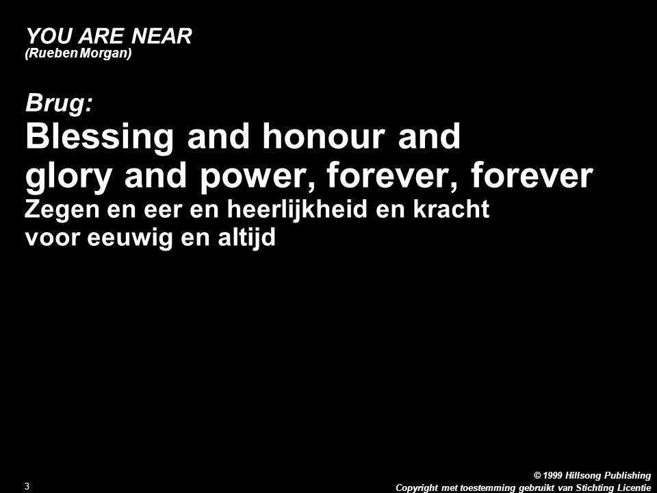 Copyright met toestemming gebruikt van Stichting Licentie © 1999 Hillsong Publishing 3 YOU ARE NEAR (Rueben Morgan) Brug: Blessing and honour and glory and power, forever, forever Zegen en eer en heerlijkheid en kracht voor eeuwig en altijd