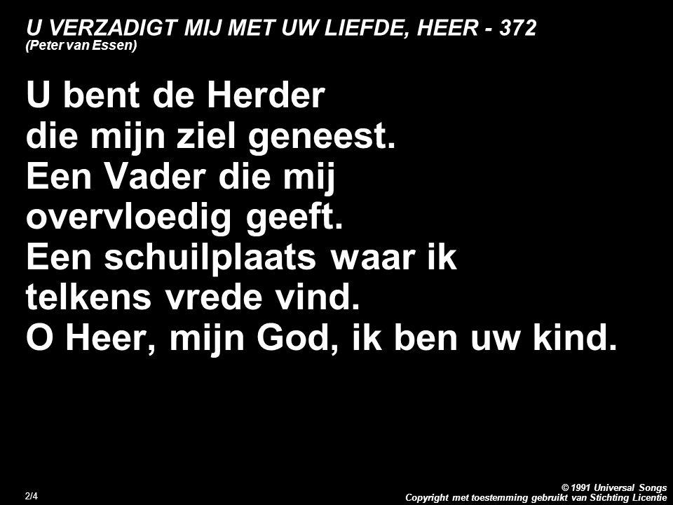 Copyright met toestemming gebruikt van Stichting Licentie © 1991 Universal Songs 2/4 U VERZADIGT MIJ MET UW LIEFDE, HEER - 372 (Peter van Essen) U bent de Herder die mijn ziel geneest.