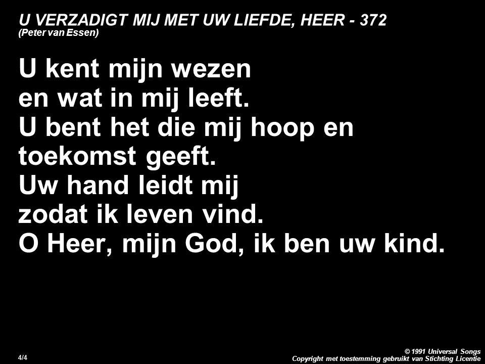Copyright met toestemming gebruikt van Stichting Licentie © 1991 Universal Songs 4/4 U VERZADIGT MIJ MET UW LIEFDE, HEER - 372 (Peter van Essen) U kent mijn wezen en wat in mij leeft.