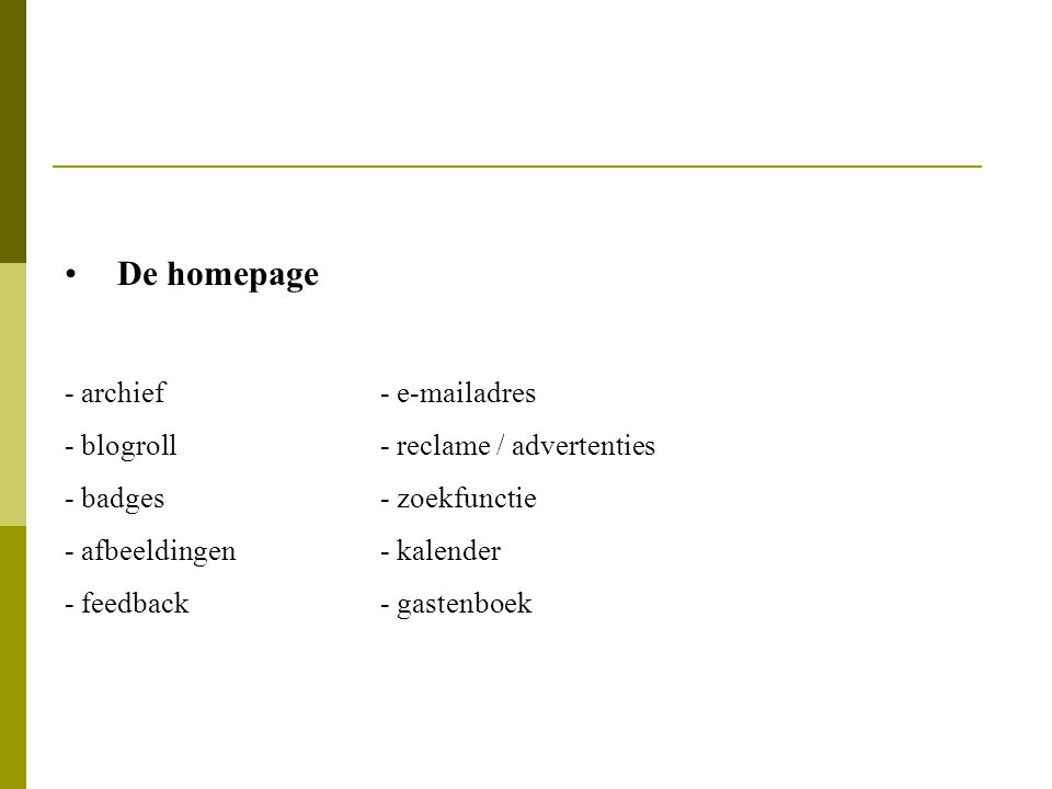 De homepage - archief- e-mailadres - blogroll- reclame / advertenties - badges- zoekfunctie - afbeeldingen- kalender - feedback- gastenboek