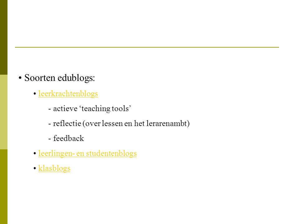 Soorten edublogs: leerkrachtenblogs - actieve 'teaching tools' - reflectie (over lessen en het lerarenambt) - feedback leerlingen- en studentenblogs k